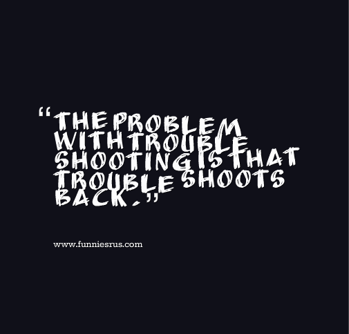 the problem with trouble shooting